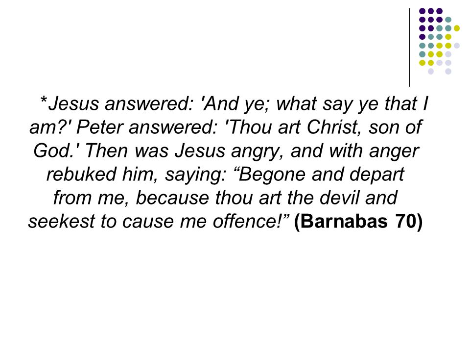 *Jesus answered: 'And ye; what say ye that I am?' Peter answered: 'Thou art Christ, son of God.' Then was Jesus angry, and with anger rebuked him, say