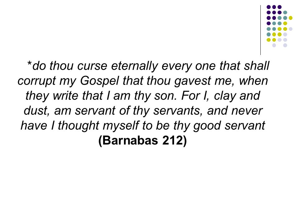 *do thou curse eternally every one that shall corrupt my Gospel that thou gavest me, when they write that I am thy son. For I, clay and dust, am serva