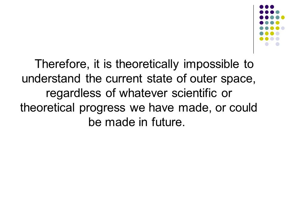 Therefore, it is theoretically impossible to understand the current state of outer space, regardless of whatever scientific or theoretical progress we