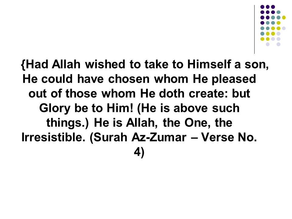 {Had Allah wished to take to Himself a son, He could have chosen whom He pleased out of those whom He doth create: but Glory be to Him! (He is above s