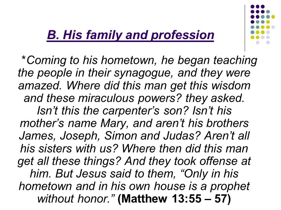 B. His family and profession *Coming to his hometown, he began teaching the people in their synagogue, and they were amazed. Where did this man get th