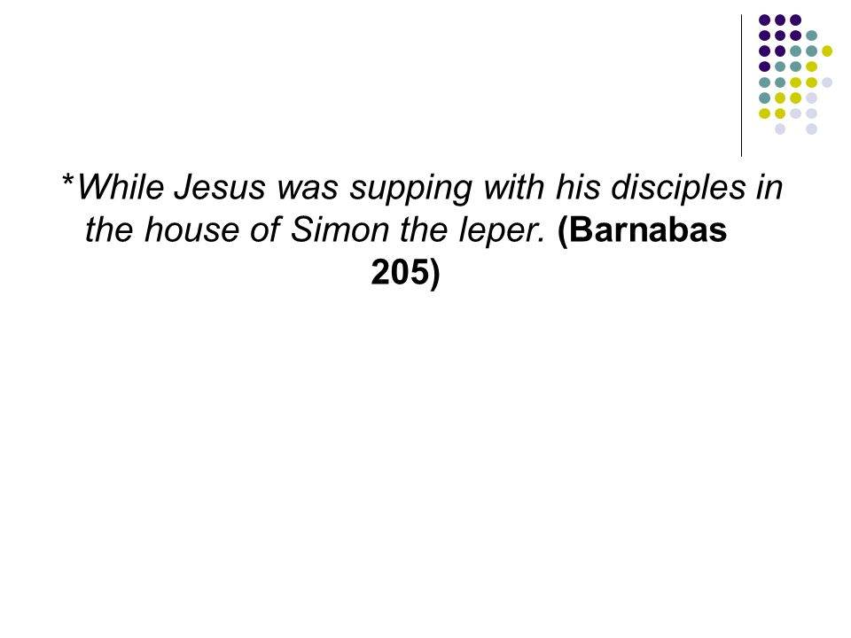 *While Jesus was supping with his disciples in the house of Simon the leper. (Barnabas 205)
