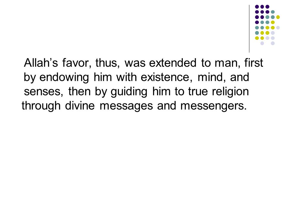Allah's favor, thus, was extended to man, first by endowing him with existence, mind, and senses, then by guiding him to true religion through divine
