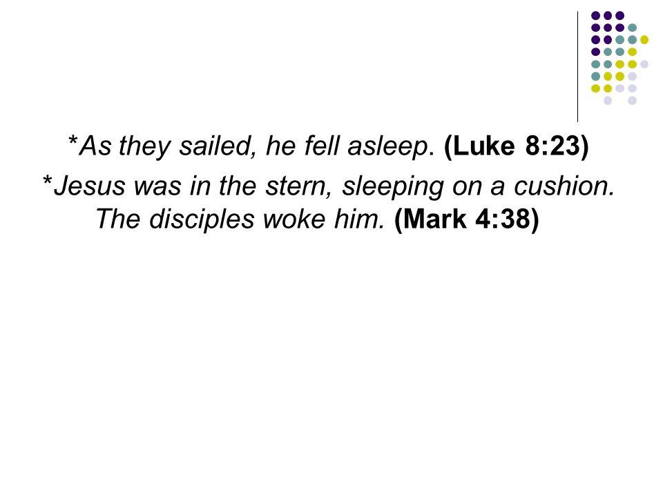 *As they sailed, he fell asleep. (Luke 8:23) *Jesus was in the stern, sleeping on a cushion. The disciples woke him. (Mark 4:38)