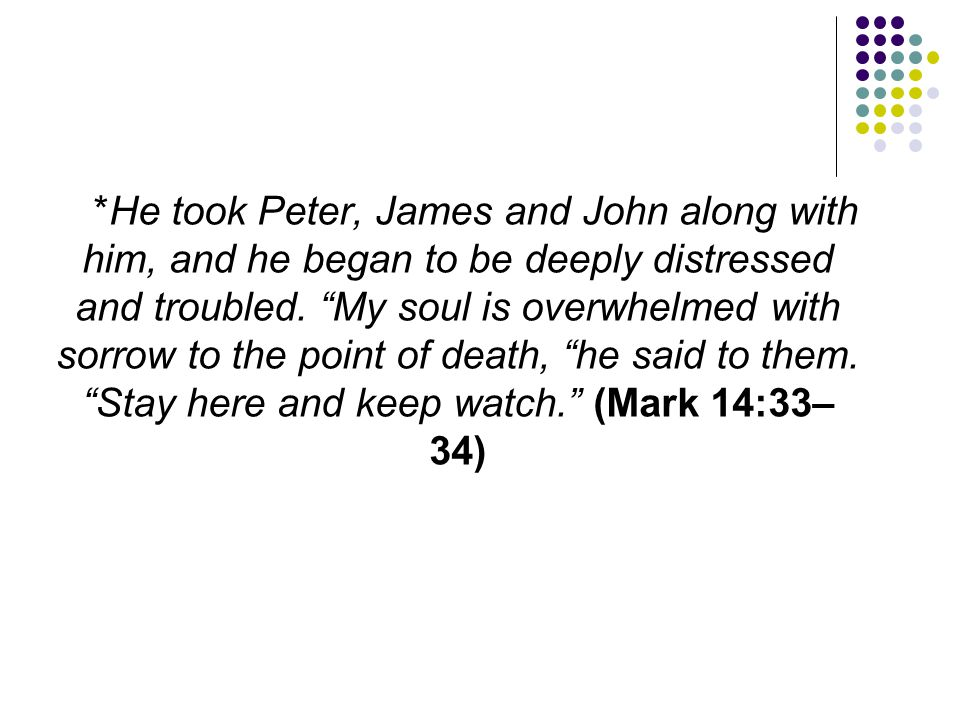 """*He took Peter, James and John along with him, and he began to be deeply distressed and troubled. """"My soul is overwhelmed with sorrow to the point of"""