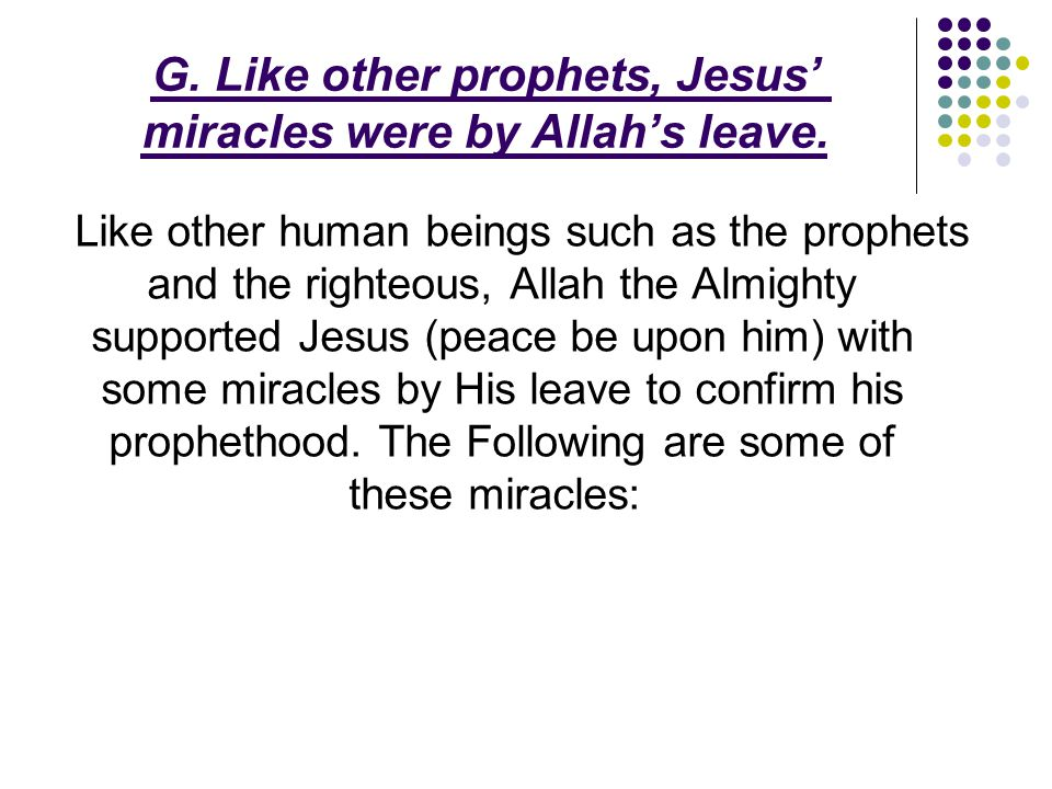 G. Like other prophets, Jesus' miracles were by Allah's leave. Like other human beings such as the prophets and the righteous, Allah the Almighty supp