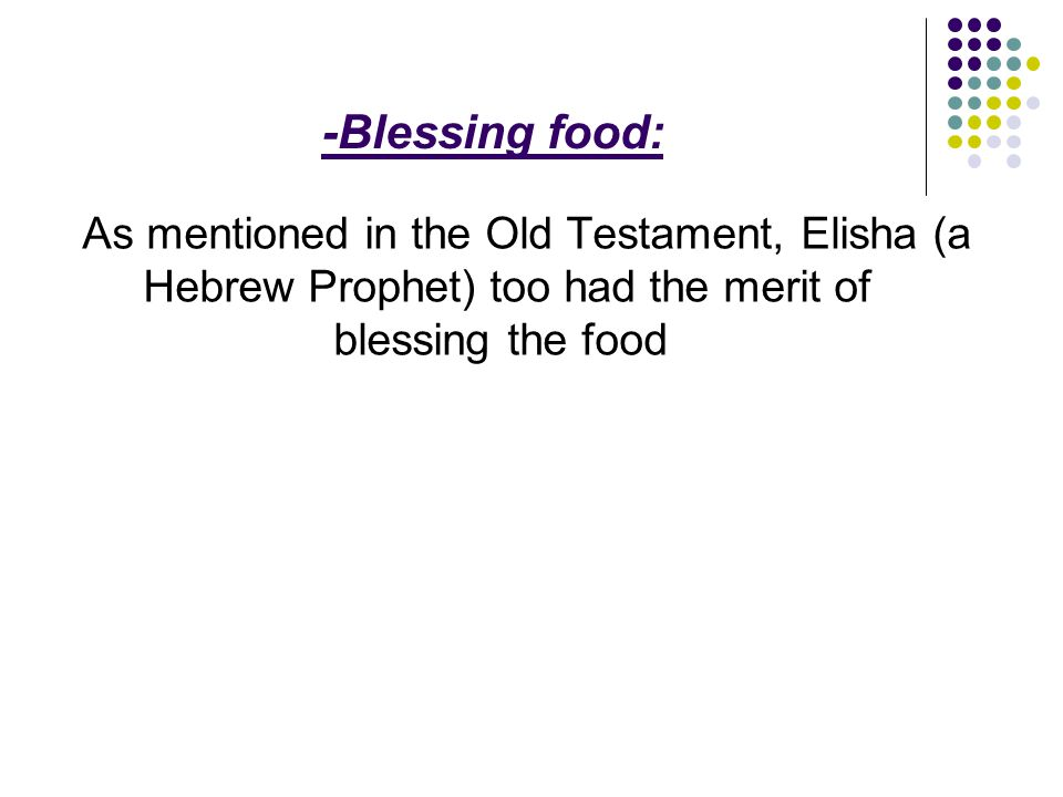 -Blessing food: As mentioned in the Old Testament, Elisha (a Hebrew Prophet) too had the merit of blessing the food