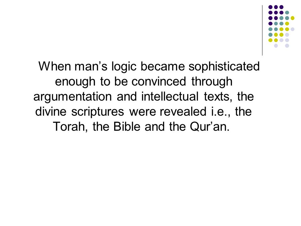 When man's logic became sophisticated enough to be convinced through argumentation and intellectual texts, the divine scriptures were revealed i.e., t