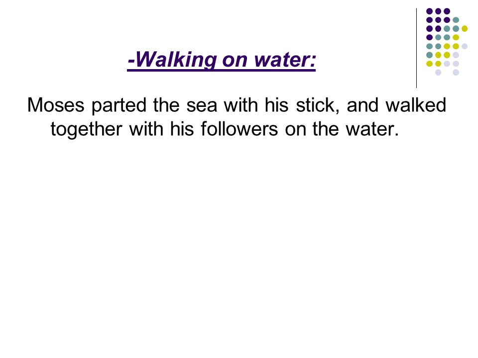 -Walking on water: Moses parted the sea with his stick, and walked together with his followers on the water.