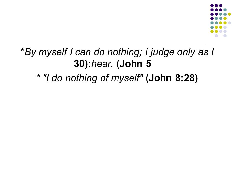 *By myself I can do nothing; I judge only as I hear. (John 5:30) *