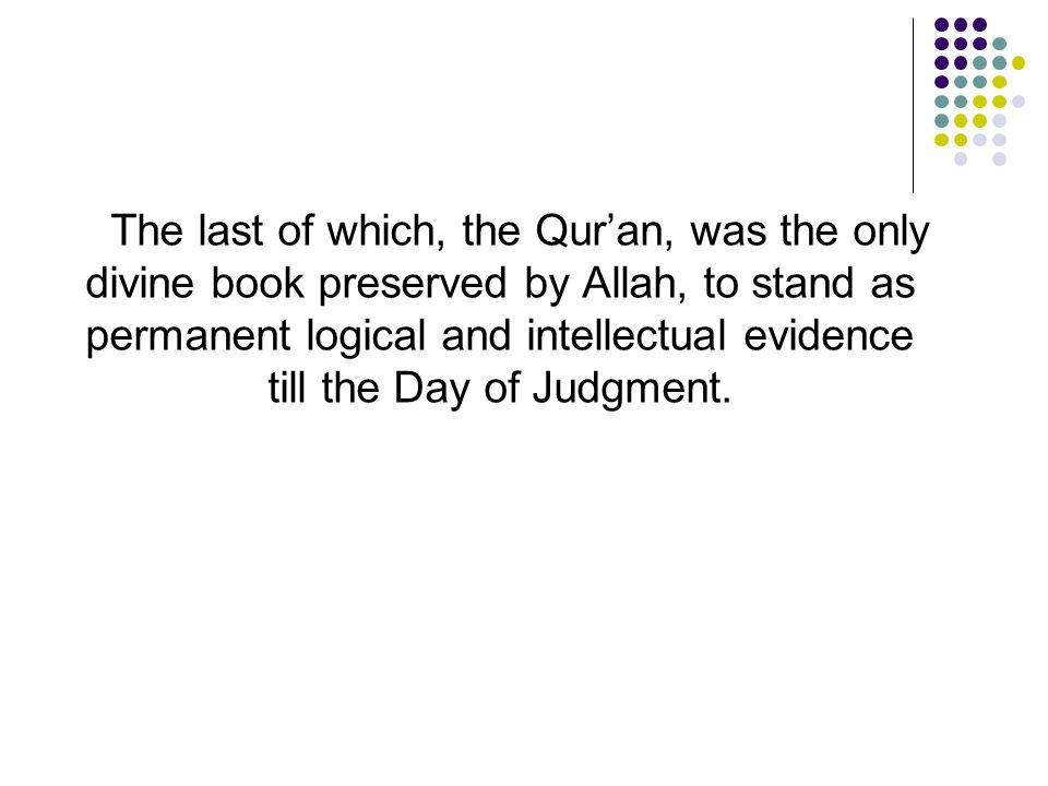The last of which, the Qur'an, was the only divine book preserved by Allah, to stand as permanent logical and intellectual evidence till the Day of Ju