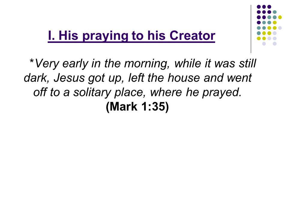 I. His praying to his Creator *Very early in the morning, while it was still dark, Jesus got up, left the house and went off to a solitary place, wher