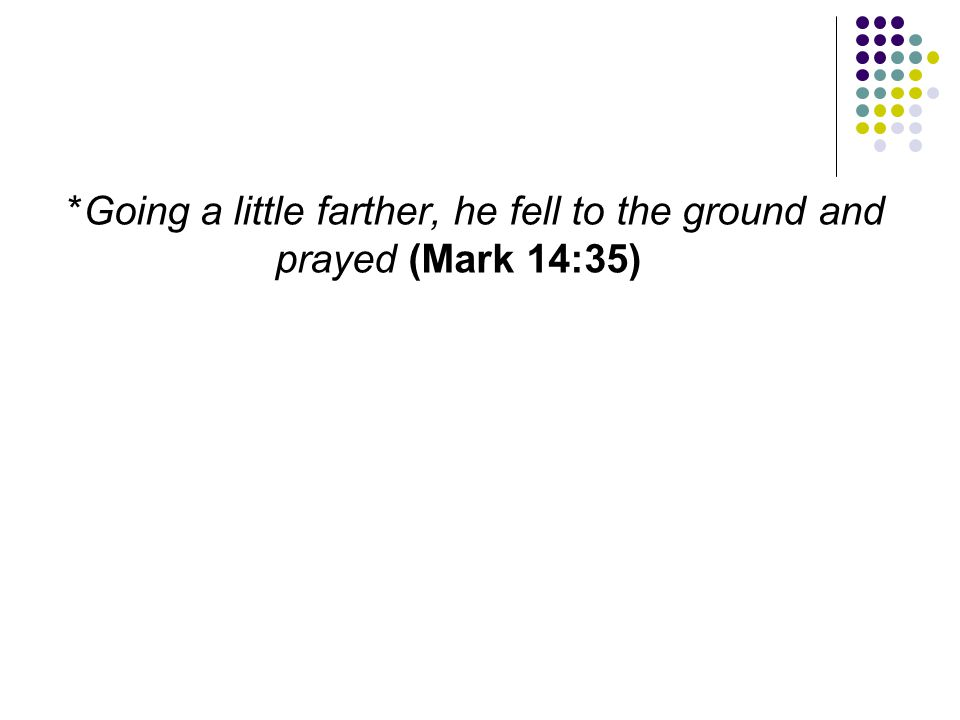 *Going a little farther, he fell to the ground and prayed (Mark 14:35)