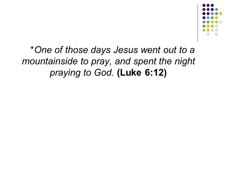 *One of those days Jesus went out to a mountainside to pray, and spent the night praying to God. (Luke 6:12)