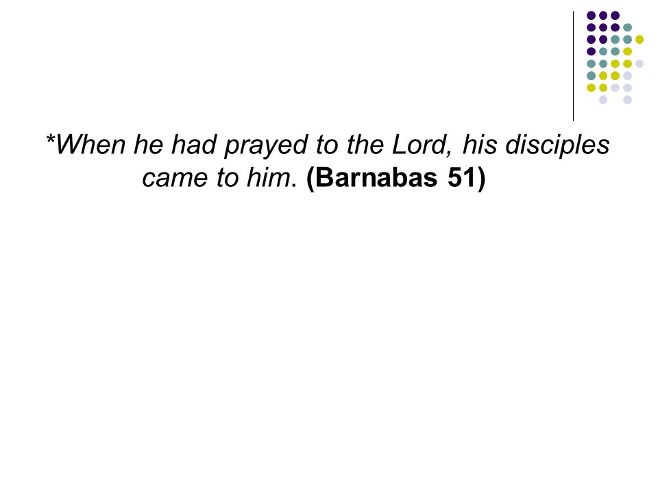 *When he had prayed to the Lord, his disciples came to him. (Barnabas 51)
