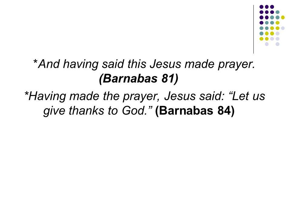 "*And having said this Jesus made prayer. (Barnabas 81) *Having made the prayer, Jesus said: ""Let us give thanks to God."" (Barnabas 84)"