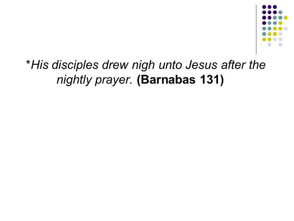 *His disciples drew nigh unto Jesus after the nightly prayer. (Barnabas 131)
