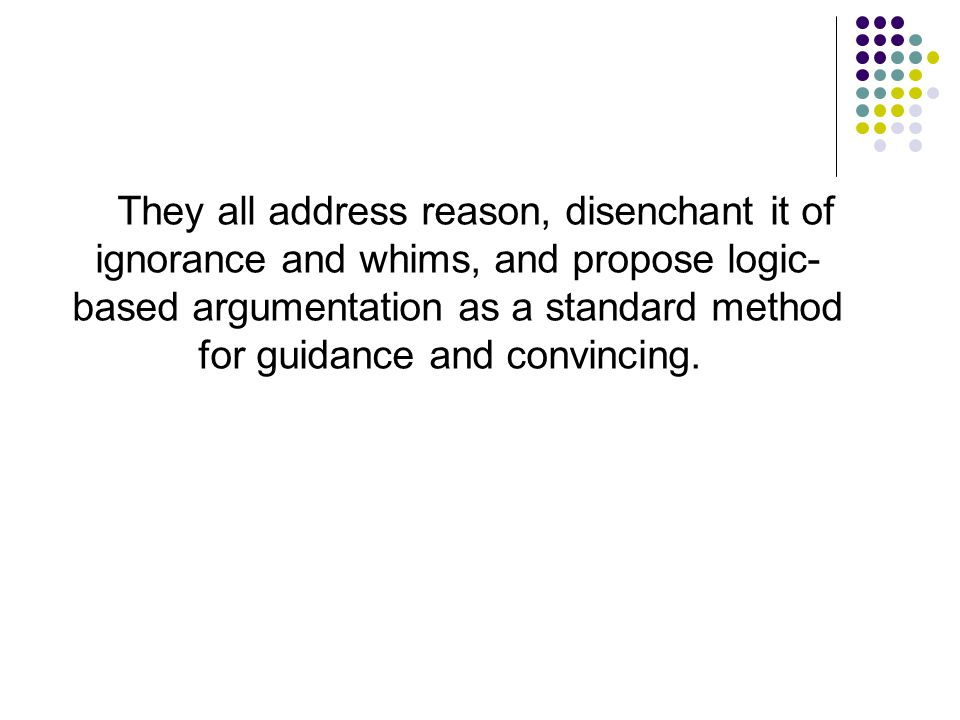 They all address reason, disenchant it of ignorance and whims, and propose logic- based argumentation as a standard method for guidance and convincing