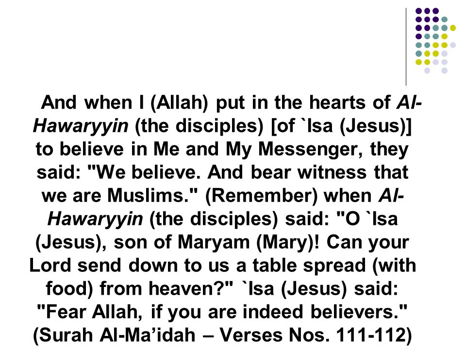 And when I (Allah) put in the hearts of Al- Hawaryyin (the disciples) [of `Isa (Jesus)] to believe in Me and My Messenger, they said: