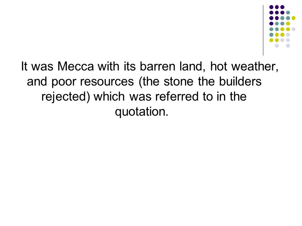 It was Mecca with its barren land, hot weather, and poor resources (the stone the builders rejected) which was referred to in the quotation.