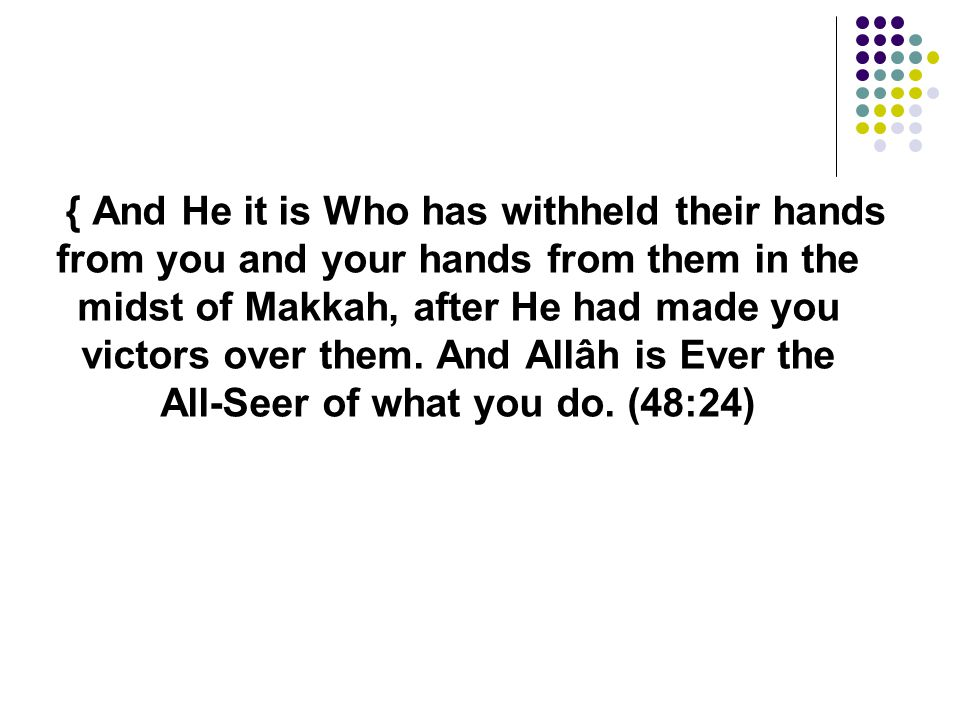 { And He it is Who has withheld their hands from you and your hands from them in the midst of Makkah, after He had made you victors over them. And All