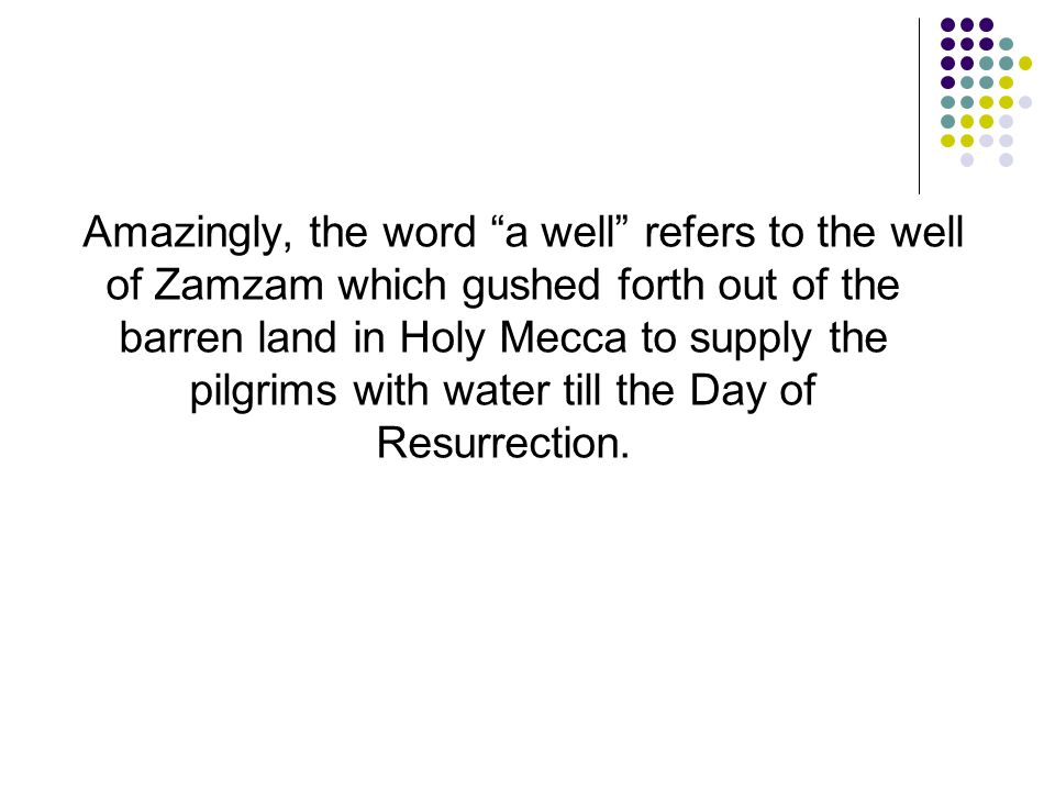 """Amazingly, the word """"a well"""" refers to the well of Zamzam which gushed forth out of the barren land in Holy Mecca to supply the pilgrims with water ti"""