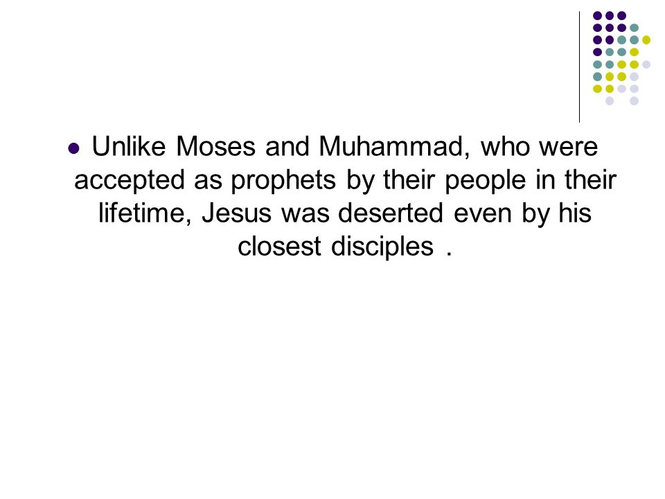 Unlike Moses and Muhammad, who were accepted as prophets by their people in their lifetime, Jesus was deserted even by his closest disciples.