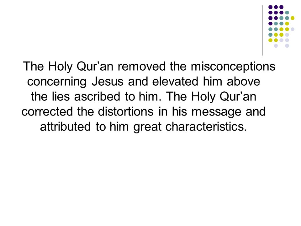 The Holy Qur'an removed the misconceptions concerning Jesus and elevated him above the lies ascribed to him. The Holy Qur'an corrected the distortions