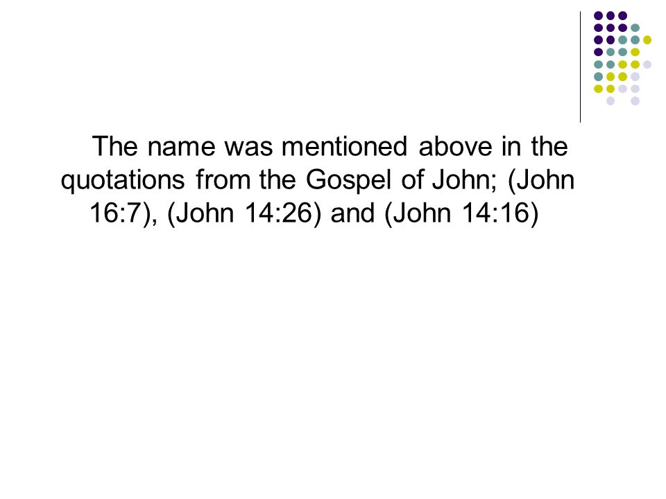 The name was mentioned above in the quotations from the Gospel of John; (John 16:7), (John 14:26) and (John 14:16)