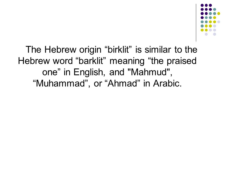 """The Hebrew origin """"birklit"""" is similar to the Hebrew word """"barklit"""" meaning """"the praised one"""" in English, and"""
