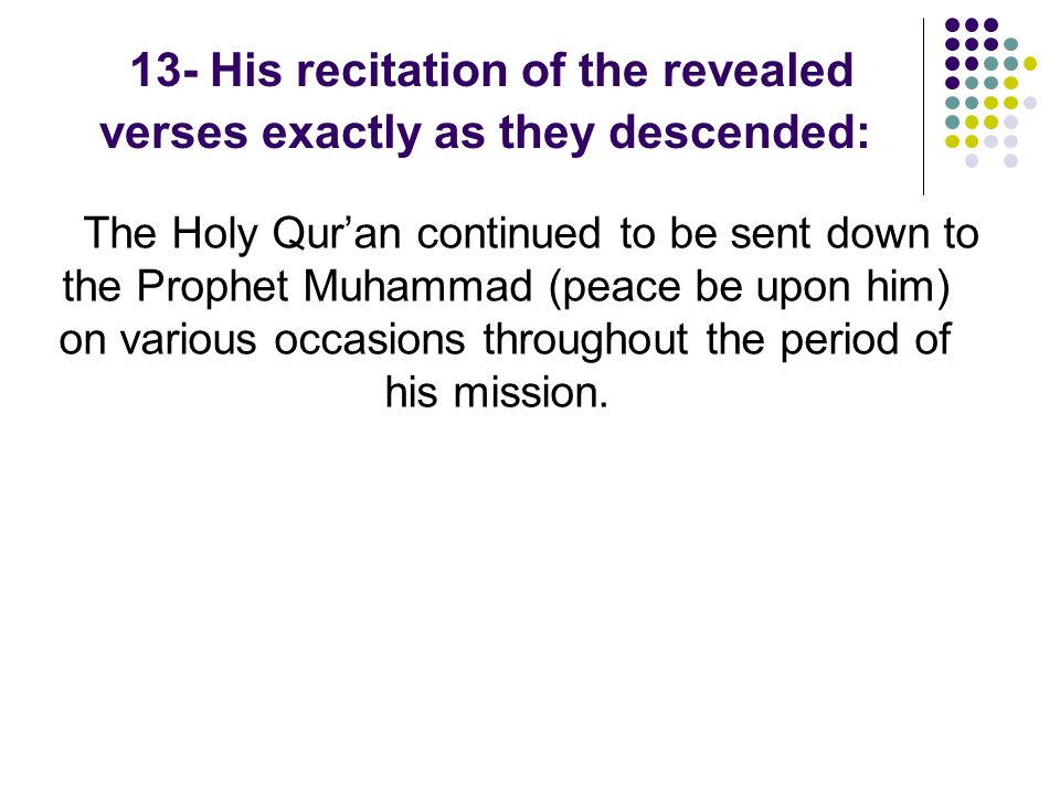 13- His recitation of the revealed verses exactly as they descended: The Holy Qur'an continued to be sent down to the Prophet Muhammad (peace be upon