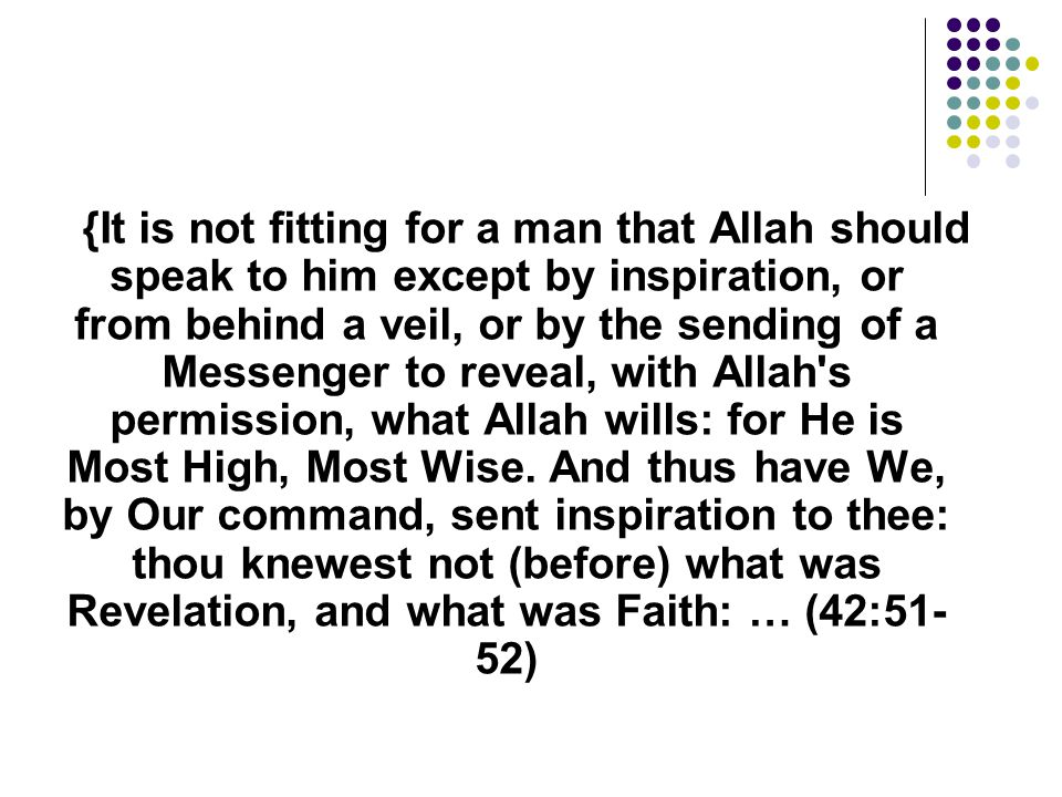 {It is not fitting for a man that Allah should speak to him except by inspiration, or from behind a veil, or by the sending of a Messenger to reveal,