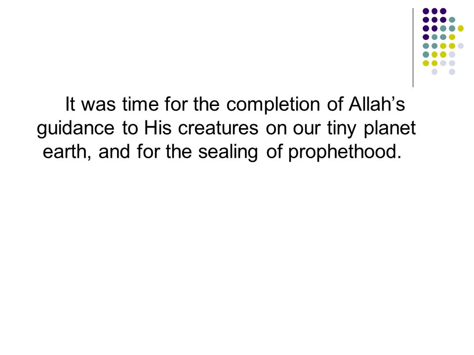 It was time for the completion of Allah's guidance to His creatures on our tiny planet earth, and for the sealing of prophethood.