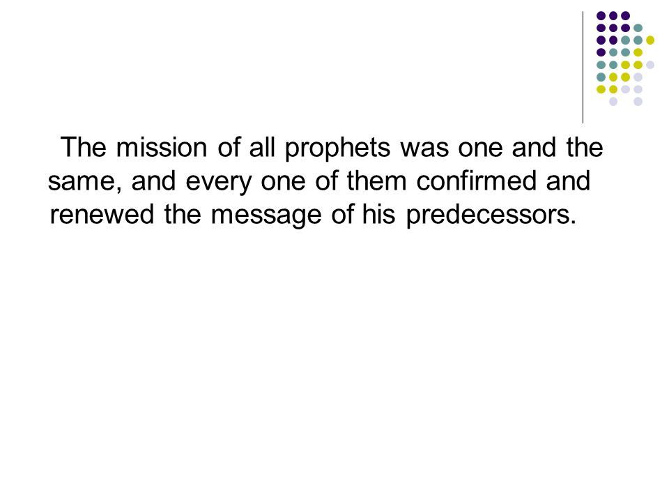 The mission of all prophets was one and the same, and every one of them confirmed and renewed the message of his predecessors.