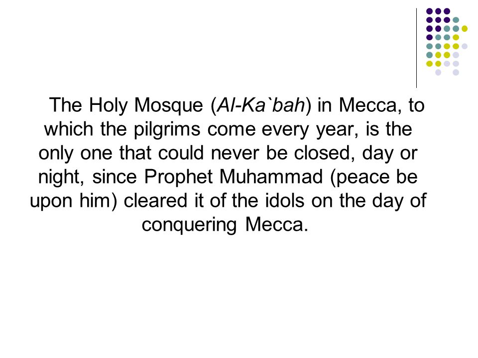 The Holy Mosque (Al-Ka`bah) in Mecca, to which the pilgrims come every year, is the only one that could never be closed, day or night, since Prophet M