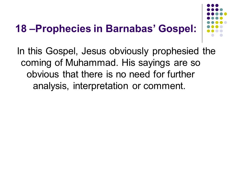 18 –Prophecies in Barnabas' Gospel: In this Gospel, Jesus obviously prophesied the coming of Muhammad. His sayings are so obvious that there is no nee