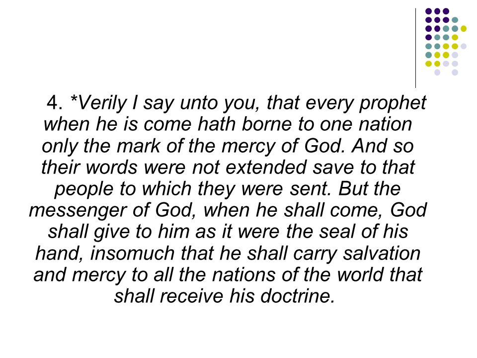 4. *Verily I say unto you, that every prophet when he is come hath borne to one nation only the mark of the mercy of God. And so their words were not