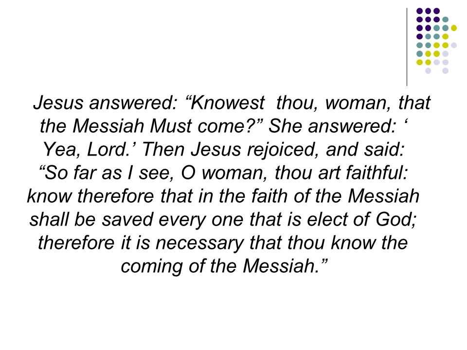 """Jesus answered: """"Knowest thou, woman, that the Messiah Must come?"""" She answered: ' Yea, Lord.' Then Jesus rejoiced, and said: """"So far as I see, O woma"""