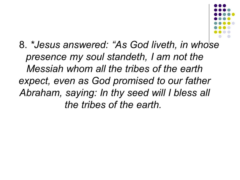 """8. *Jesus answered: """"As God liveth, in whose presence my soul standeth, I am not the Messiah whom all the tribes of the earth expect, even as God prom"""