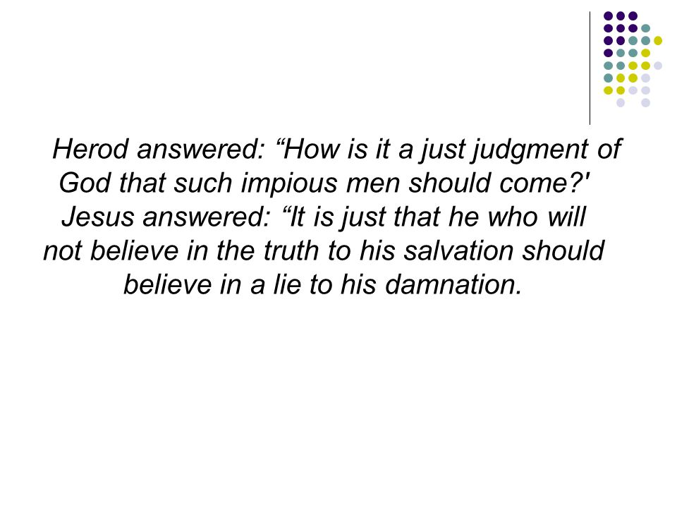 """Herod answered: """"How is it a just judgment of God that such impious men should come?' Jesus answered: """"It is just that he who will not believe in the"""