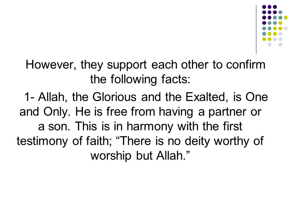 However, they support each other to confirm the following facts: 1- Allah, the Glorious and the Exalted, is One and Only. He is free from having a par