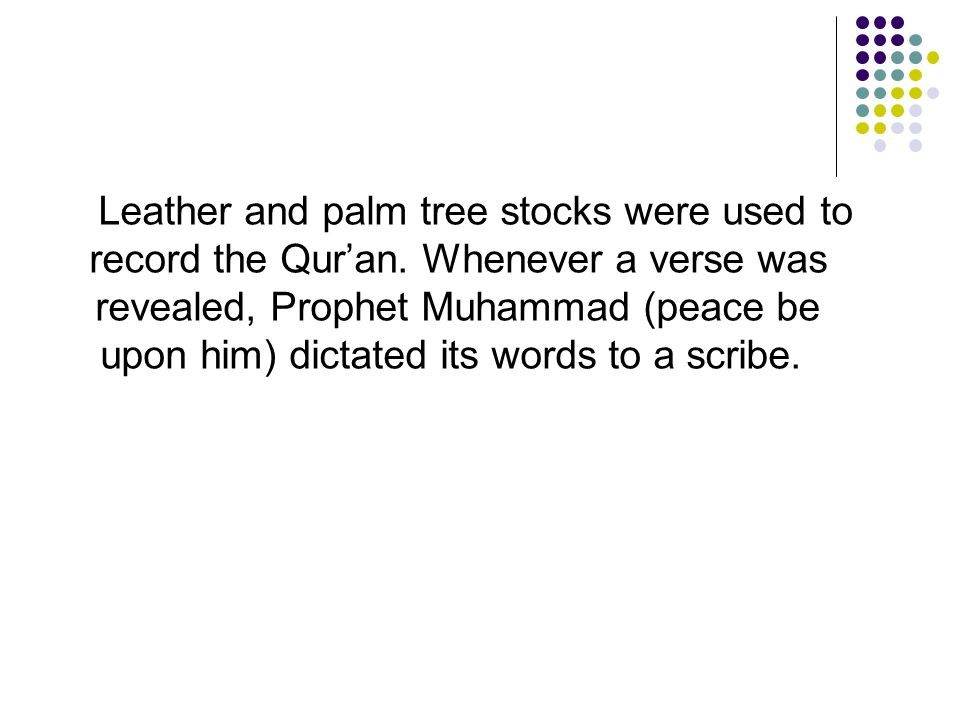 Leather and palm tree stocks were used to record the Qur'an. Whenever a verse was revealed, Prophet Muhammad (peace be upon him) dictated its words to