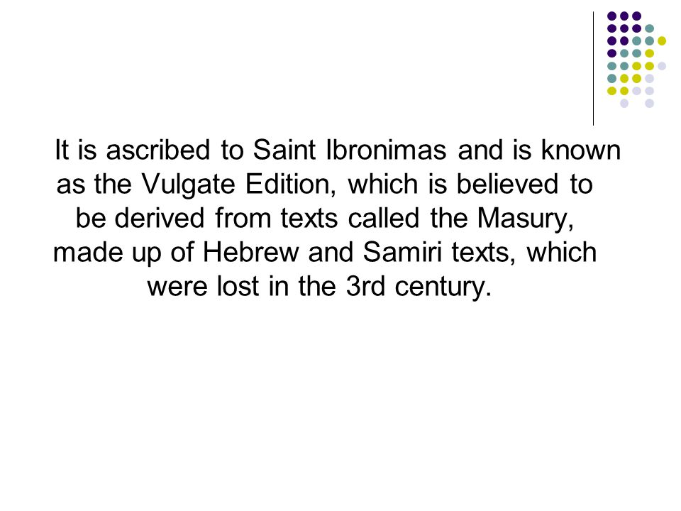 It is ascribed to Saint Ibronimas and is known as the Vulgate Edition, which is believed to be derived from texts called the Masury, made up of Hebrew