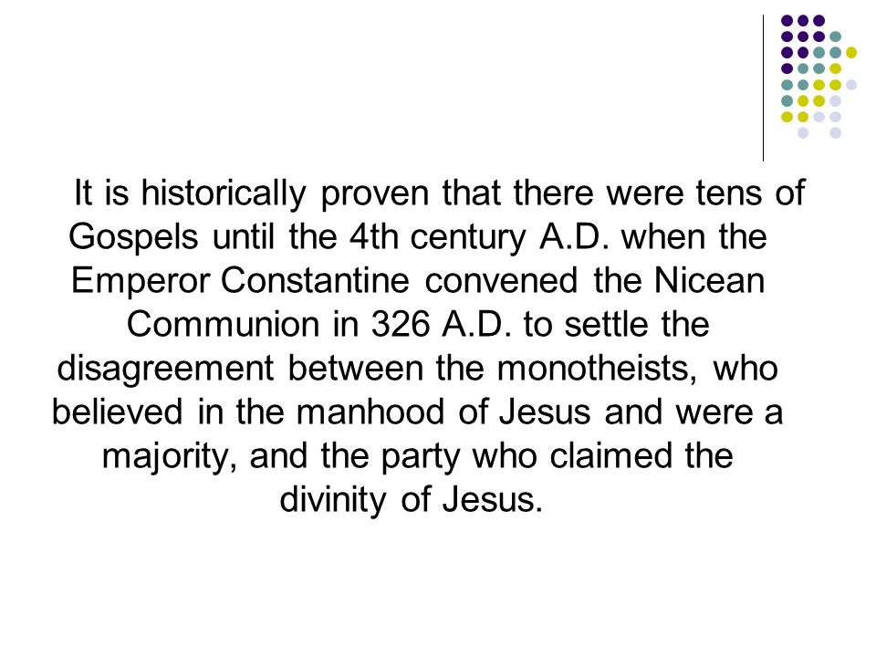 It is historically proven that there were tens of Gospels until the 4th century A.D. when the Emperor Constantine convened the Nicean Communion in 326