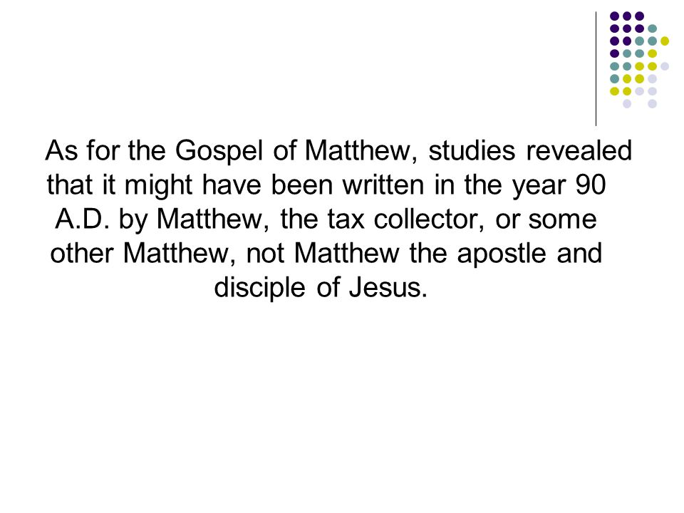 As for the Gospel of Matthew, studies revealed that it might have been written in the year 90 A.D. by Matthew, the tax collector, or some other Matthe