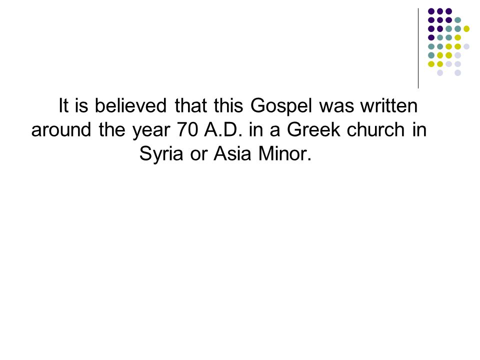 It is believed that this Gospel was written around the year 70 A.D. in a Greek church in Syria or Asia Minor.