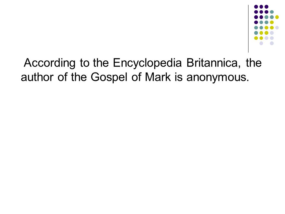 According to the Encyclopedia Britannica, the author of the Gospel of Mark is anonymous.