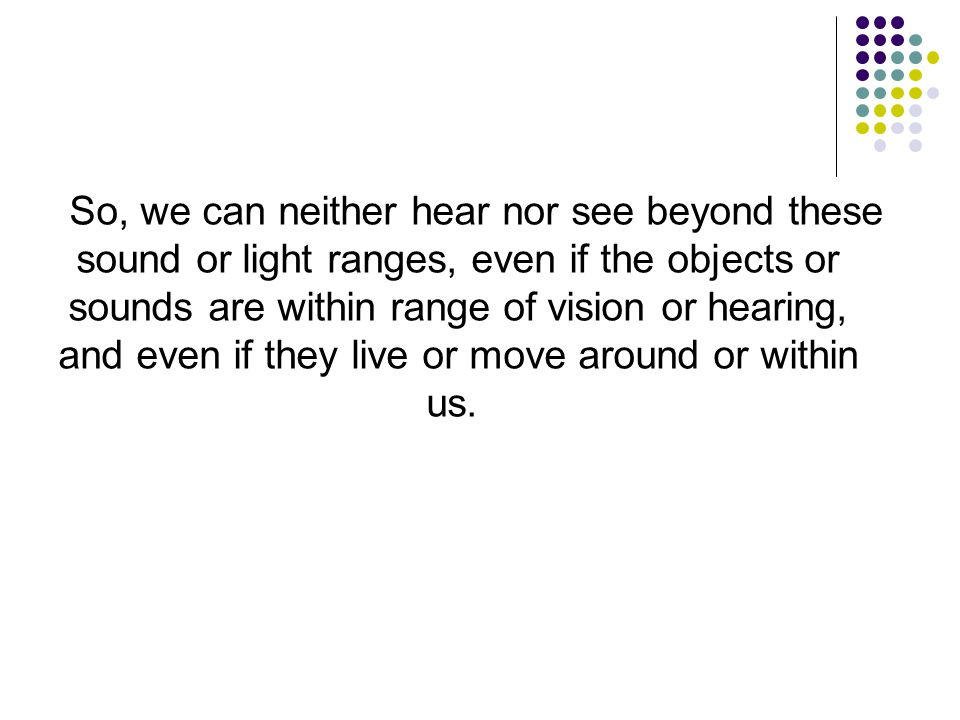 So, we can neither hear nor see beyond these sound or light ranges, even if the objects or sounds are within range of vision or hearing, and even if t