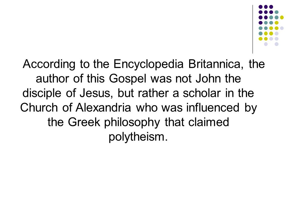 According to the Encyclopedia Britannica, the author of this Gospel was not John the disciple of Jesus, but rather a scholar in the Church of Alexandr