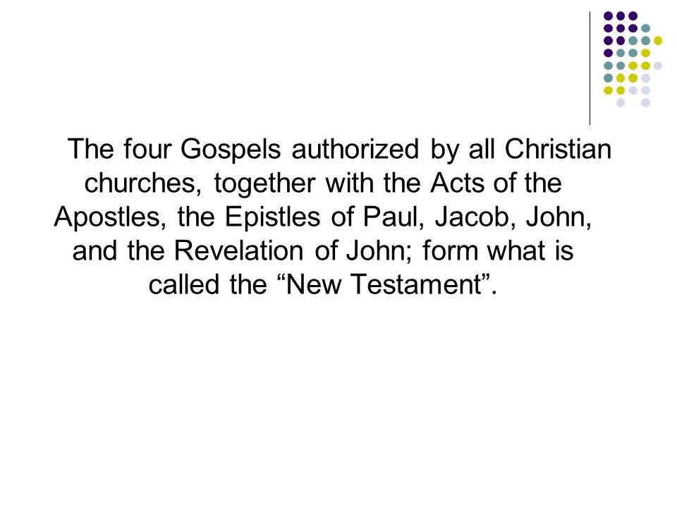 The four Gospels authorized by all Christian churches, together with the Acts of the Apostles, the Epistles of Paul, Jacob, John, and the Revelation o